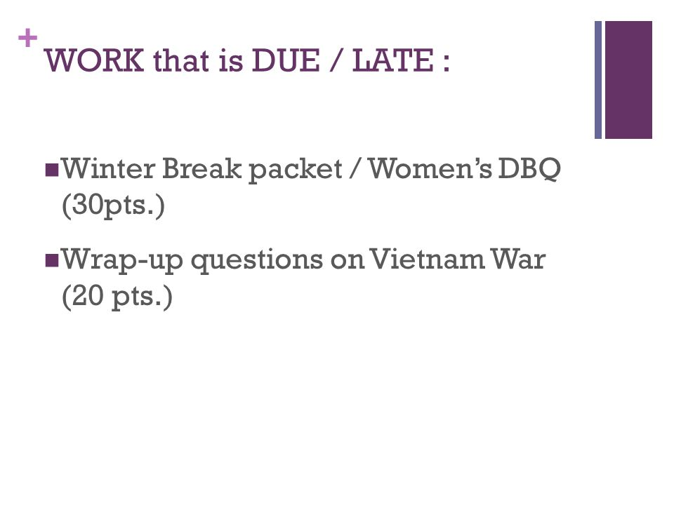 + WORK that is DUE / LATE : Winter Break packet / Women's DBQ (30pts.) Wrap-up questions on Vietnam War (20 pts.)