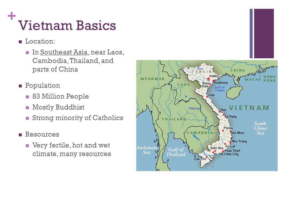 + Vietnam Basics Location: In Southeast Asia, near Laos, Cambodia, Thailand, and parts of China Population 83 Million People Mostly Buddhist Strong minority of Catholics Resources Very fertile, hot and wet climate, many resources