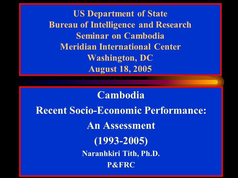 US Department of State Bureau of Intelligence and Research Seminar on Cambodia Meridian International Center Washington, DC August 18, 2005 Cambodia Recent Socio-Economic Performance: An Assessment (1993-2005) Naranhkiri Tith, Ph.D.