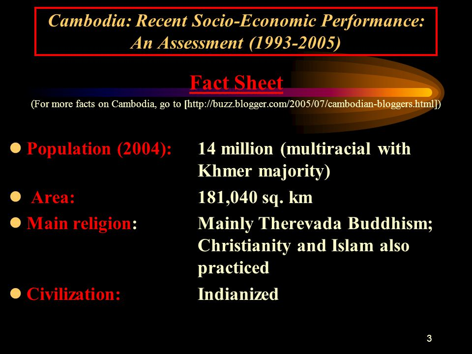 3 Fact Sheet (For more facts on Cambodia, go to [http://buzz.blogger.com/2005/07/cambodian-bloggers.html]) lPopulation (2004): 14 million (multiracial with Khmer majority) l Area:181,040 sq.