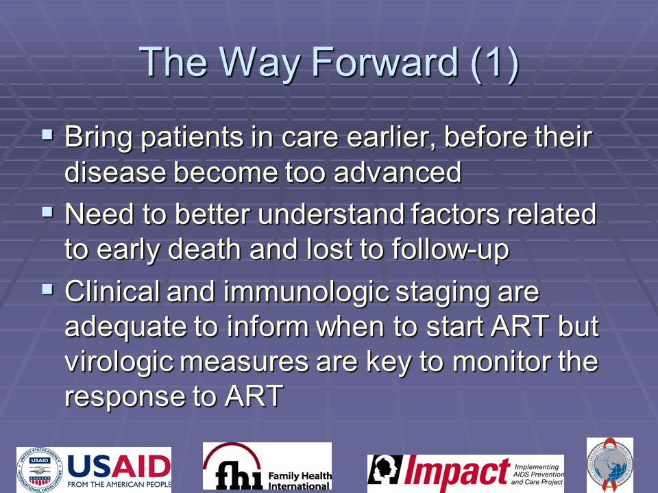 The Way Forward (1)  Bring patients in care earlier, before their disease become too advanced  Need to better understand factors related to early death and lost to follow-up  Clinical and immunologic staging are adequate to inform when to start ART but virologic measures are key to monitor the response to ART