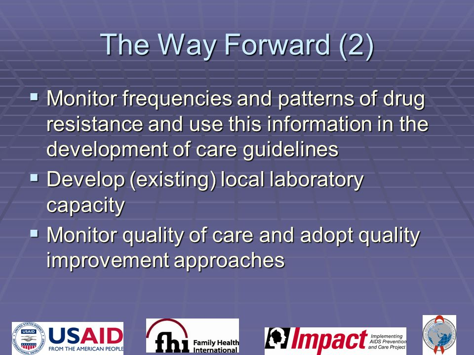 The Way Forward (2)  Monitor frequencies and patterns of drug resistance and use this information in the development of care guidelines  Develop (existing) local laboratory capacity  Monitor quality of care and adopt quality improvement approaches