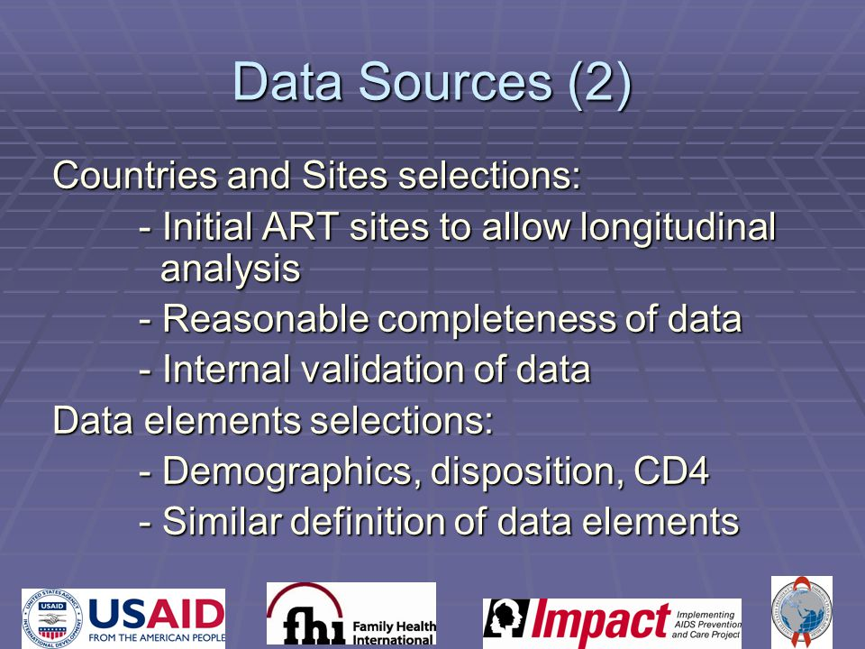 Data Sources (2) Countries and Sites selections: - Initial ART sites to allow longitudinal analysis - Reasonable completeness of data - Internal validation of data Data elements selections: - Demographics, disposition, CD4 - Similar definition of data elements