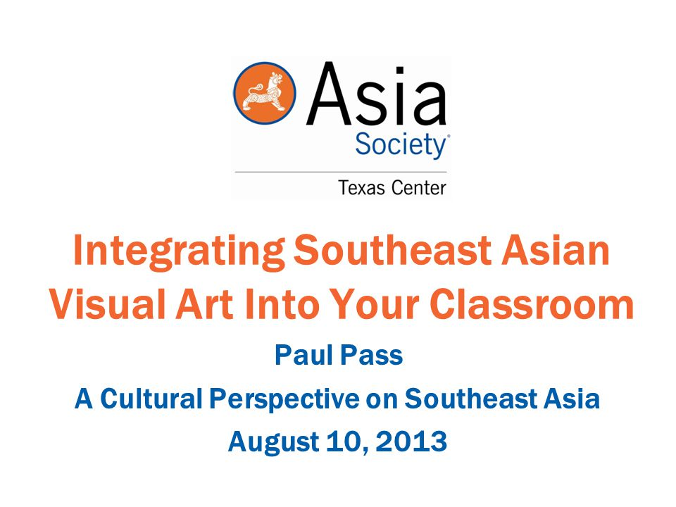 Integrating Southeast Asian Visual Art Into Your Classroom Paul Pass A Cultural Perspective on Southeast Asia August 10, 2013