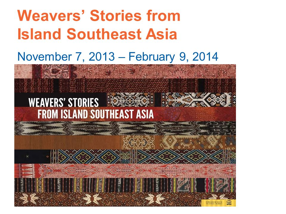 Weavers' Stories from Island Southeast Asia November 7, 2013 – February 9, 2014