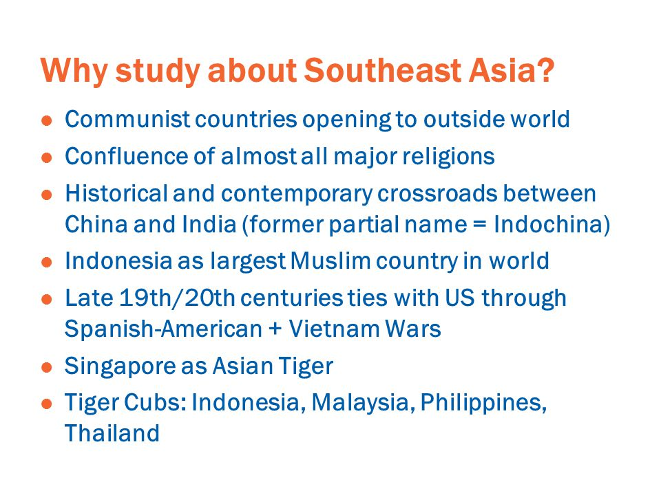 Why study about Southeast Asia? Communist countries opening to outside world Confluence of almost all major religions Historical and contemporary cros