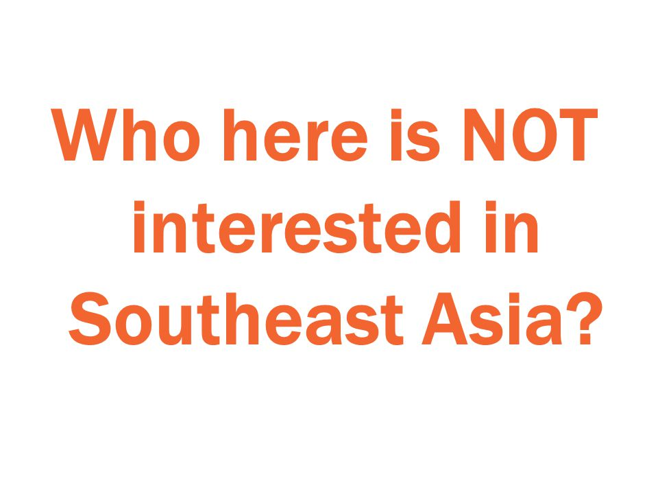 Who here is NOT interested in Southeast Asia