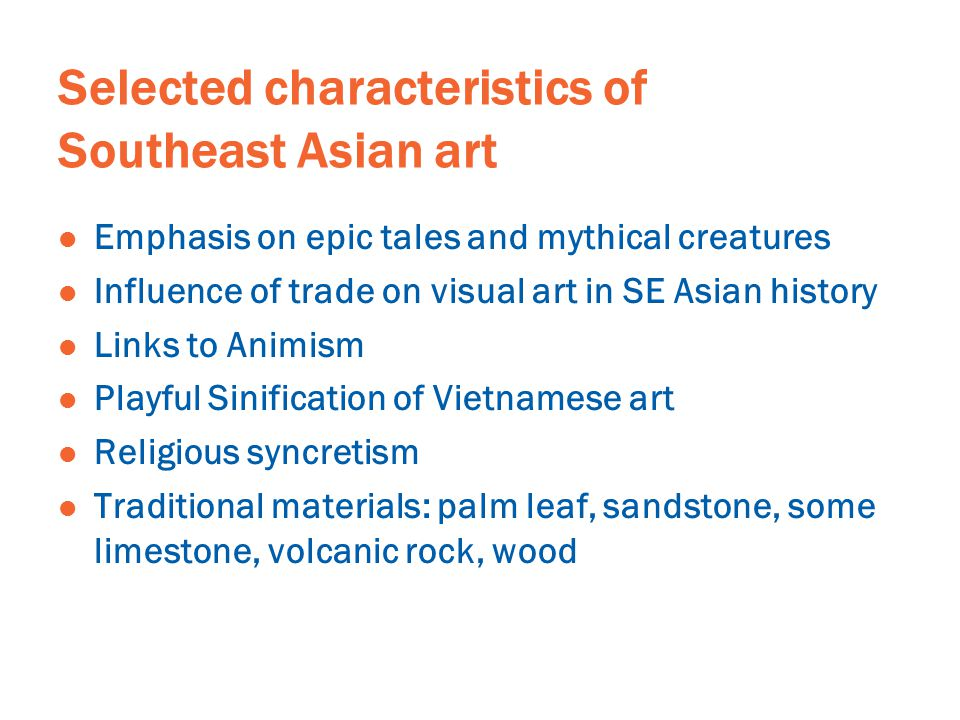 Selected characteristics of Southeast Asian art Emphasis on epic tales and mythical creatures Influence of trade on visual art in SE Asian history Links to Animism Playful Sinification of Vietnamese art Religious syncretism Traditional materials: palm leaf, sandstone, some limestone, volcanic rock, wood