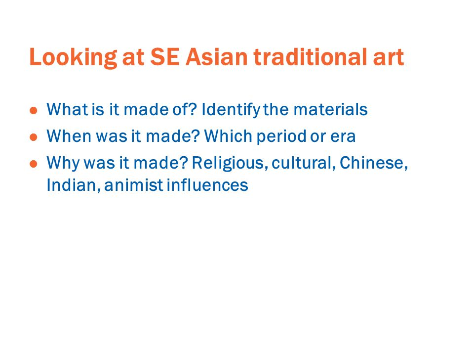 Looking at SE Asian traditional art What is it made of? Identify the materials When was it made? Which period or era Why was it made? Religious, cultu