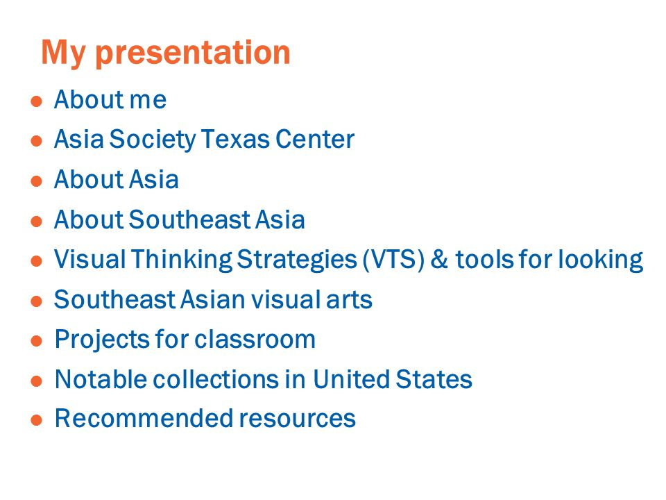 My presentation About me Asia Society Texas Center About Asia About Southeast Asia Visual Thinking Strategies (VTS) & tools for looking Southeast Asia