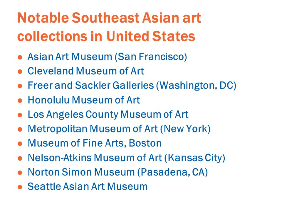 Notable Southeast Asian art collections in United States Asian Art Museum (San Francisco) Cleveland Museum of Art Freer and Sackler Galleries (Washington, DC) Honolulu Museum of Art Los Angeles County Museum of Art Metropolitan Museum of Art (New York) Museum of Fine Arts, Boston Nelson-Atkins Museum of Art (Kansas City) Norton Simon Museum (Pasadena, CA) Seattle Asian Art Museum