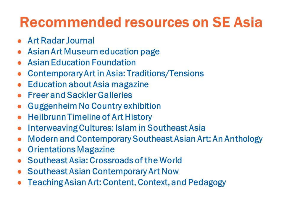 Recommended resources on SE Asia Art Radar Journal Asian Art Museum education page Asian Education Foundation Contemporary Art in Asia: Traditions/Tensions Education about Asia magazine Freer and Sackler Galleries Guggenheim No Country exhibition Heilbrunn Timeline of Art History Interweaving Cultures: Islam in Southeast Asia Modern and Contemporary Southeast Asian Art: An Anthology Orientations Magazine Southeast Asia: Crossroads of the World Southeast Asian Contemporary Art Now Teaching Asian Art: Content, Context, and Pedagogy