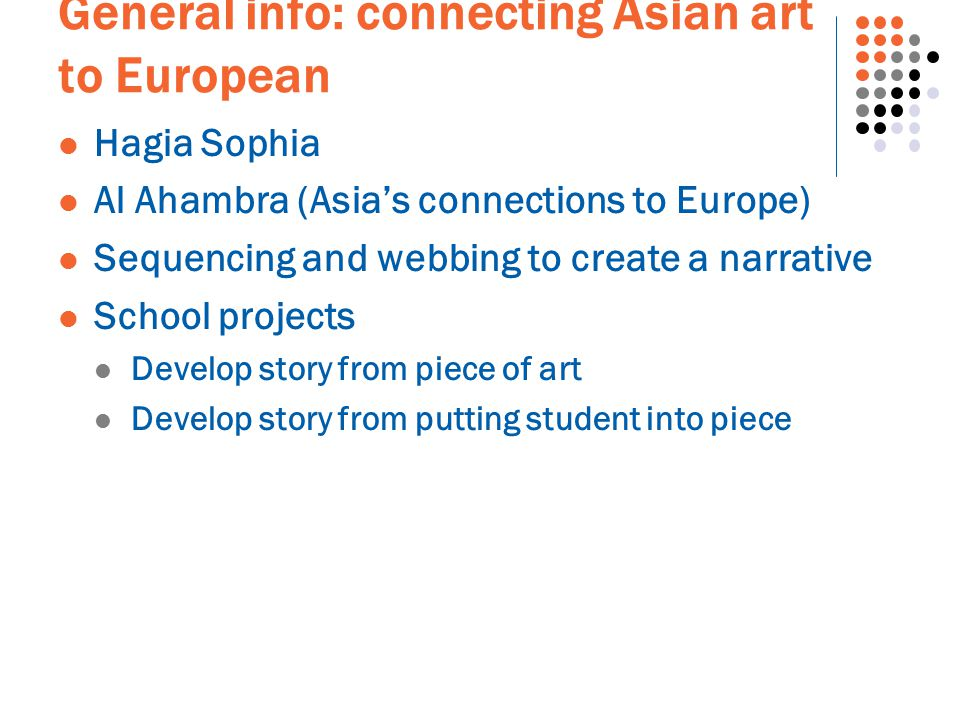 General info: connecting Asian art to European Hagia Sophia Al Ahambra (Asia's connections to Europe) Sequencing and webbing to create a narrative School projects Develop story from piece of art Develop story from putting student into piece