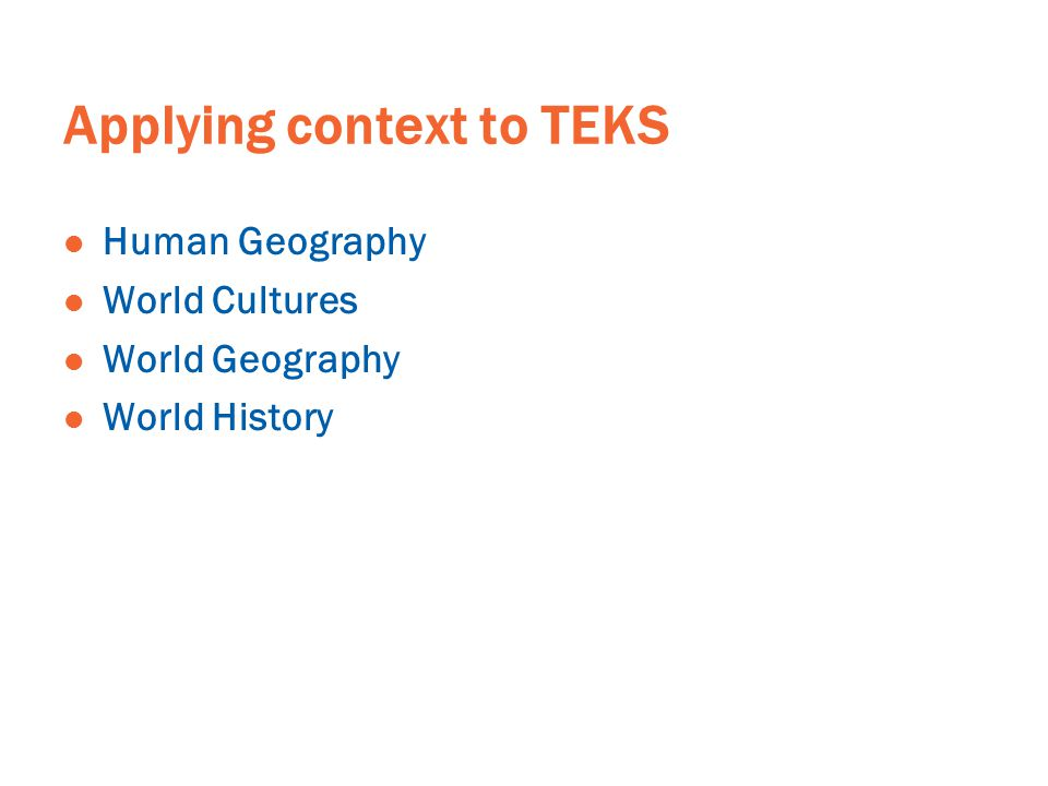 Applying context to TEKS Human Geography World Cultures World Geography World History