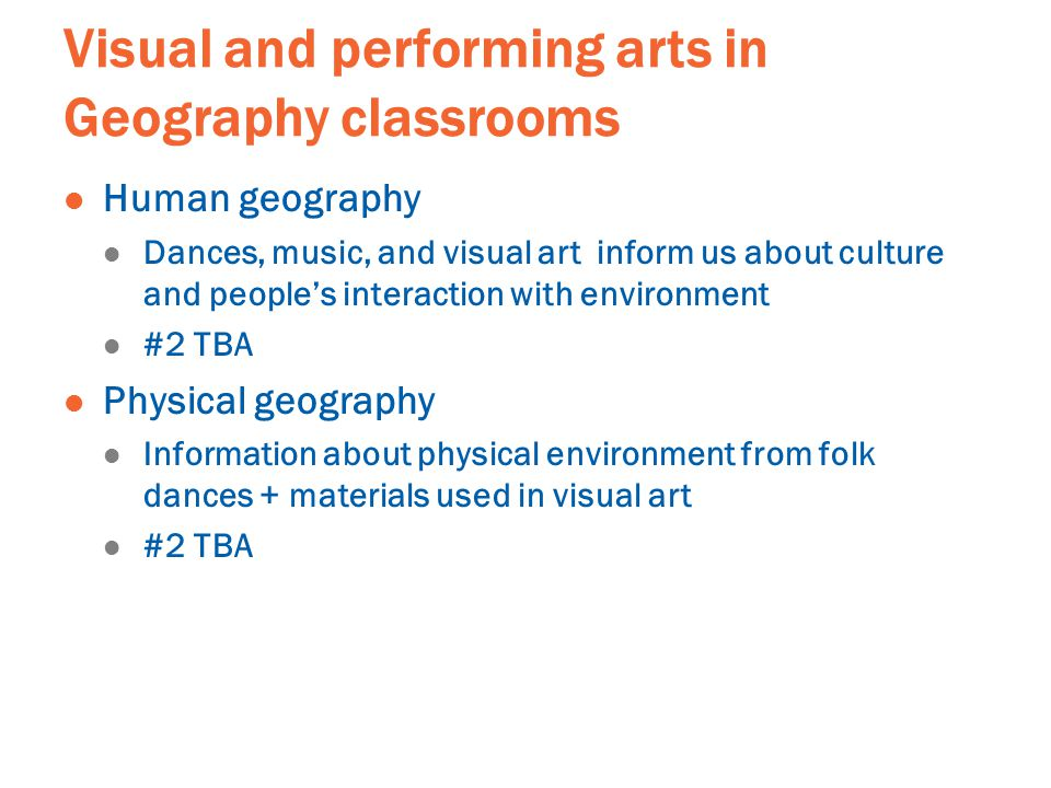 Visual and performing arts in Geography classrooms Human geography Dances, music, and visual art inform us about culture and people's interaction with environment #2 TBA Physical geography Information about physical environment from folk dances + materials used in visual art #2 TBA
