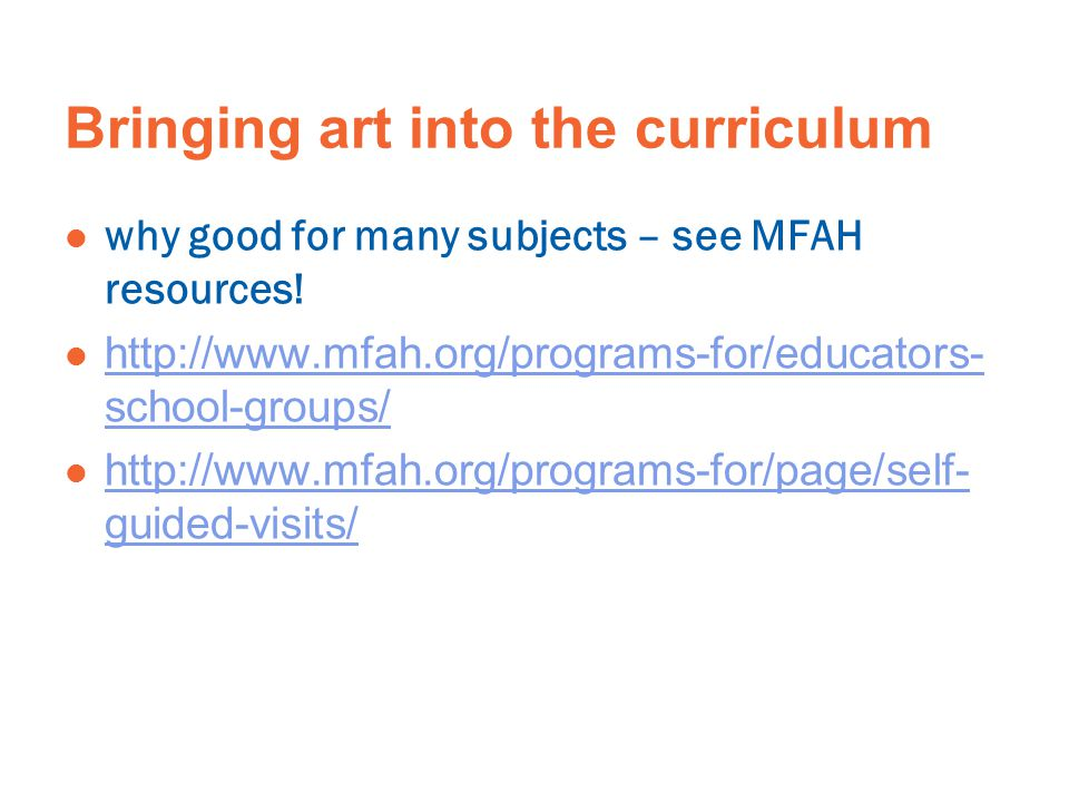 Bringing art into the curriculum why good for many subjects – see MFAH resources! http://www.mfah.org/programs-for/educators- school-groups/ http://ww