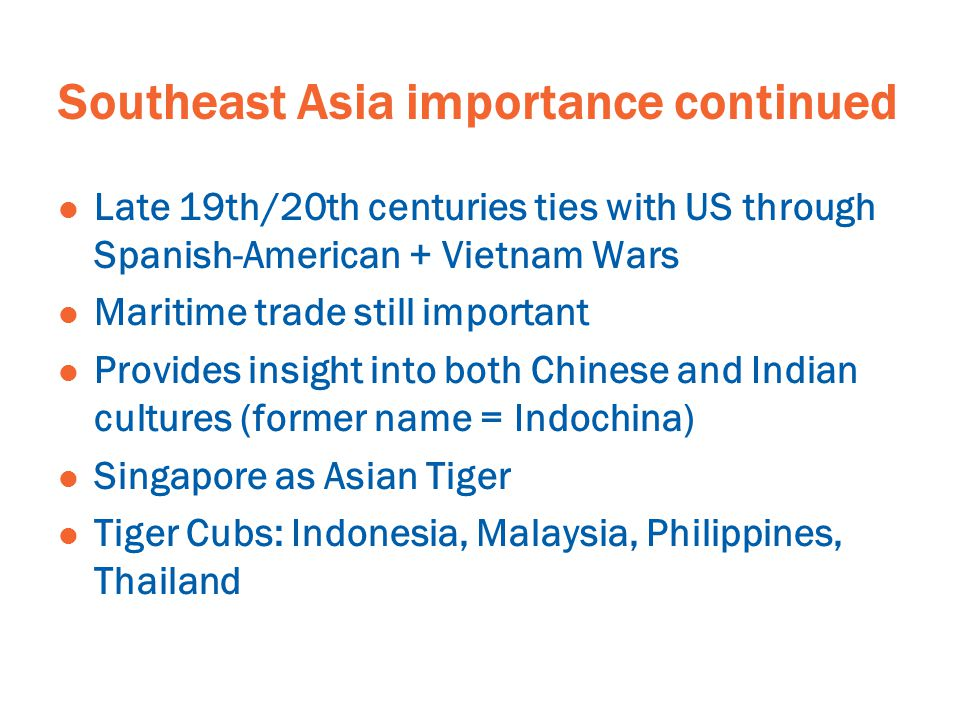 Southeast Asia importance continued Late 19th/20th centuries ties with US through Spanish-American + Vietnam Wars Maritime trade still important Provides insight into both Chinese and Indian cultures (former name = Indochina) Singapore as Asian Tiger Tiger Cubs: Indonesia, Malaysia, Philippines, Thailand