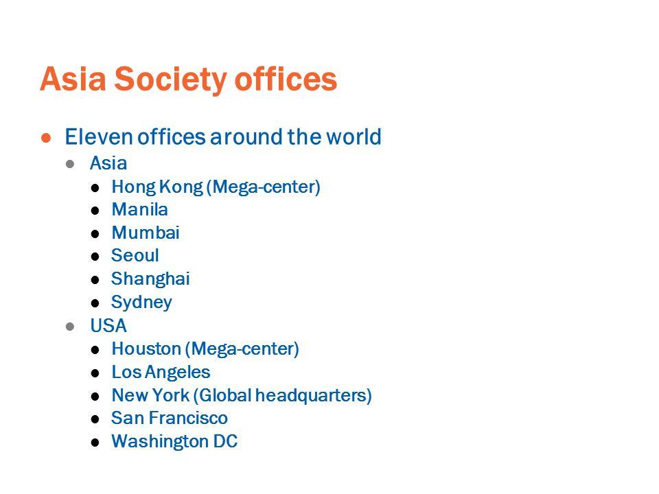 Asia Society offices Eleven offices around the world Asia Hong Kong (Mega-center) Manila Mumbai Seoul Shanghai Sydney USA Houston (Mega-center) Los An