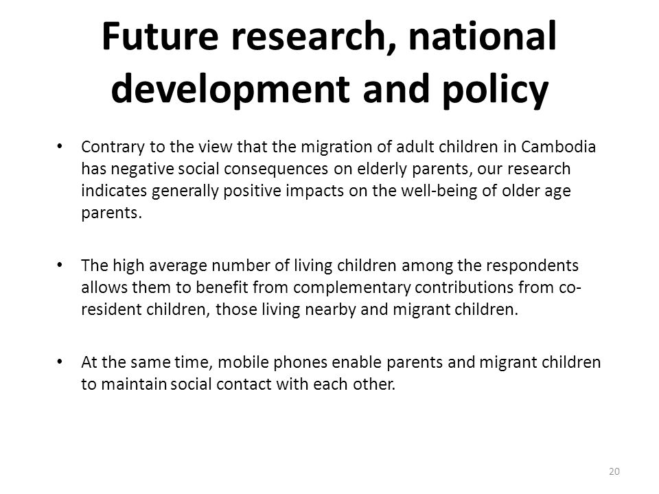 Future research, national development and policy Contrary to the view that the migration of adult children in Cambodia has negative social consequences on elderly parents, our research indicates generally positive impacts on the well-being of older age parents.