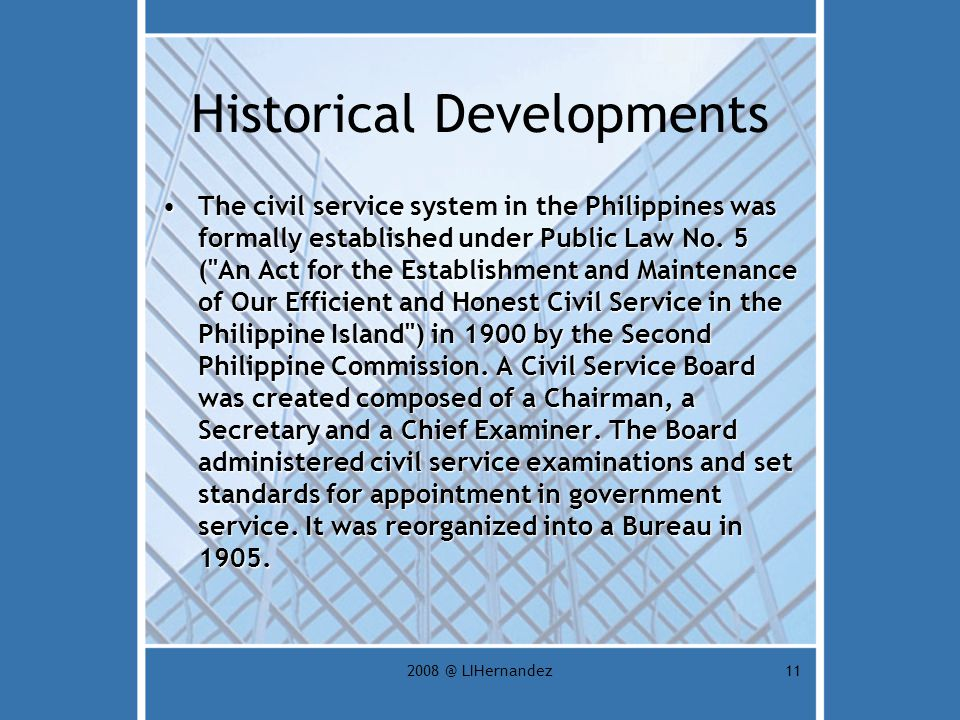 2008 @ LIHernandez11 Historical Developments The civil service system in the Philippines was formally established under Public Law No.