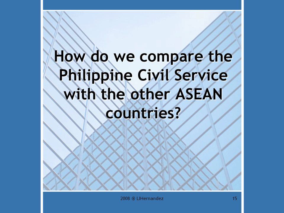 2008 @ LIHernandez15 How do we compare the Philippine Civil Service with the other ASEAN countries?
