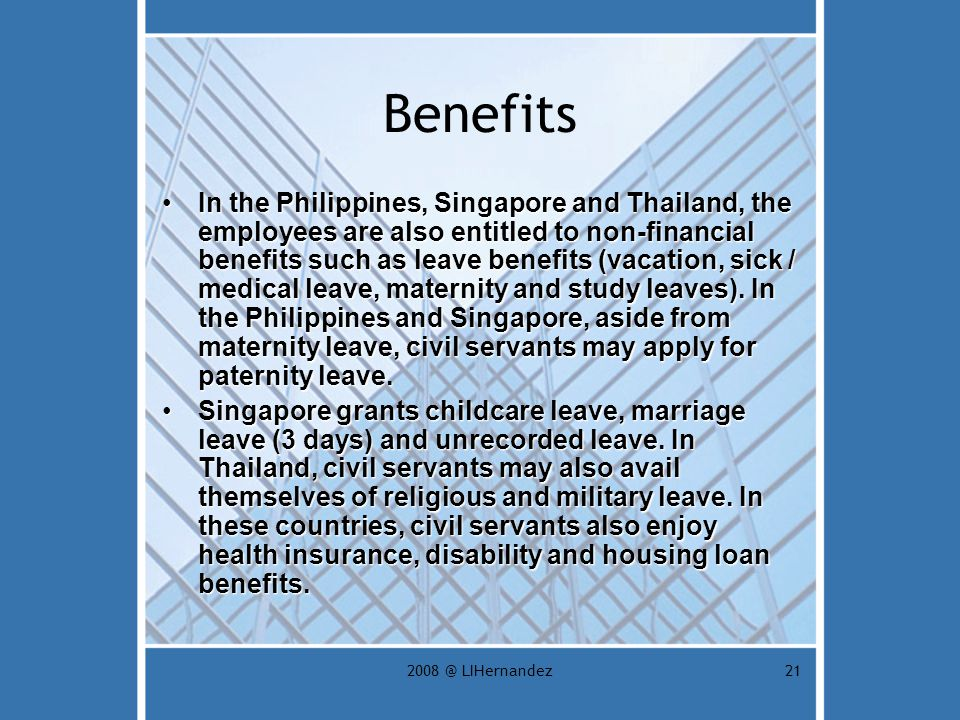 2008 @ LIHernandez21 Benefits In the Philippines, Singapore and Thailand, the employees are also entitled to non-financial benefits such as leave benefits (vacation, sick / medical leave, maternity and study leaves).
