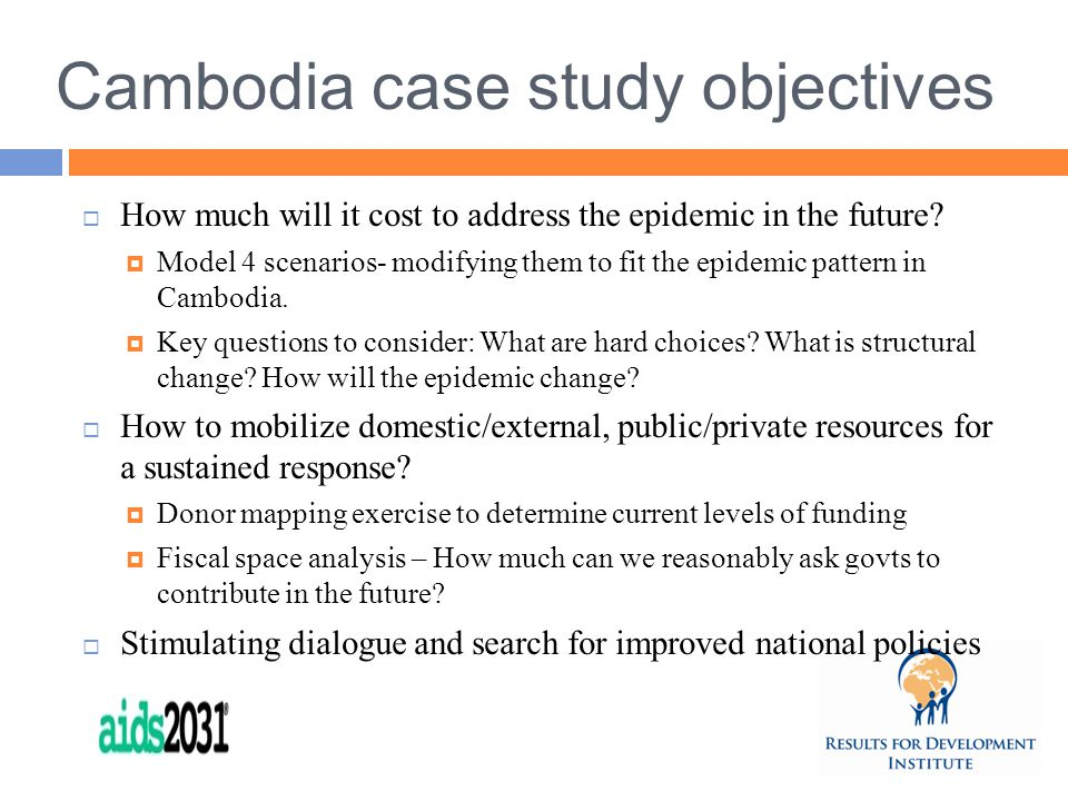 Cambodia case study objectives  How much will it cost to address the epidemic in the future.