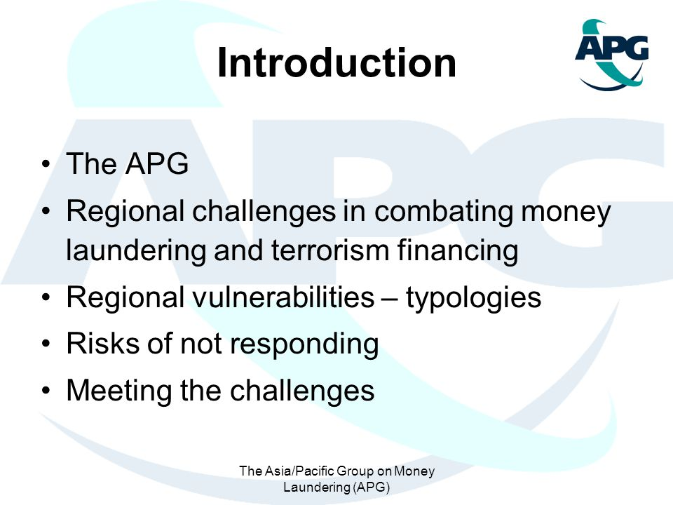 The Asia/Pacific Group on Money Laundering (APG) Introduction The APG Regional challenges in combating money laundering and terrorism financing Region