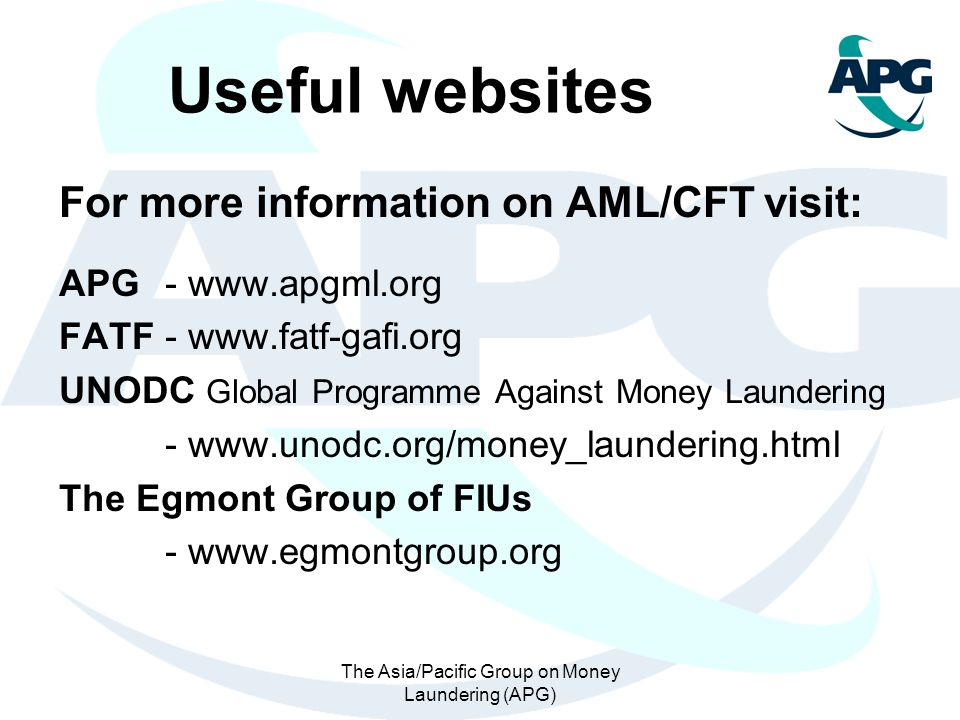 The Asia/Pacific Group on Money Laundering (APG) Useful websites For more information on AML/CFT visit: APG - www.apgml.org FATF - www.fatf-gafi.org U