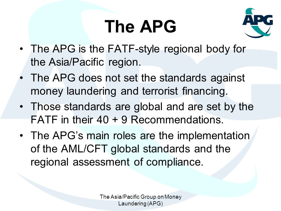 The Asia/Pacific Group on Money Laundering (APG) The APG The APG is the FATF-style regional body for the Asia/Pacific region. The APG does not set the