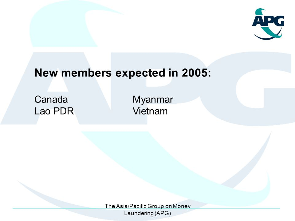 The Asia/Pacific Group on Money Laundering (APG) New members expected in 2005: CanadaMyanmar Lao PDRVietnam
