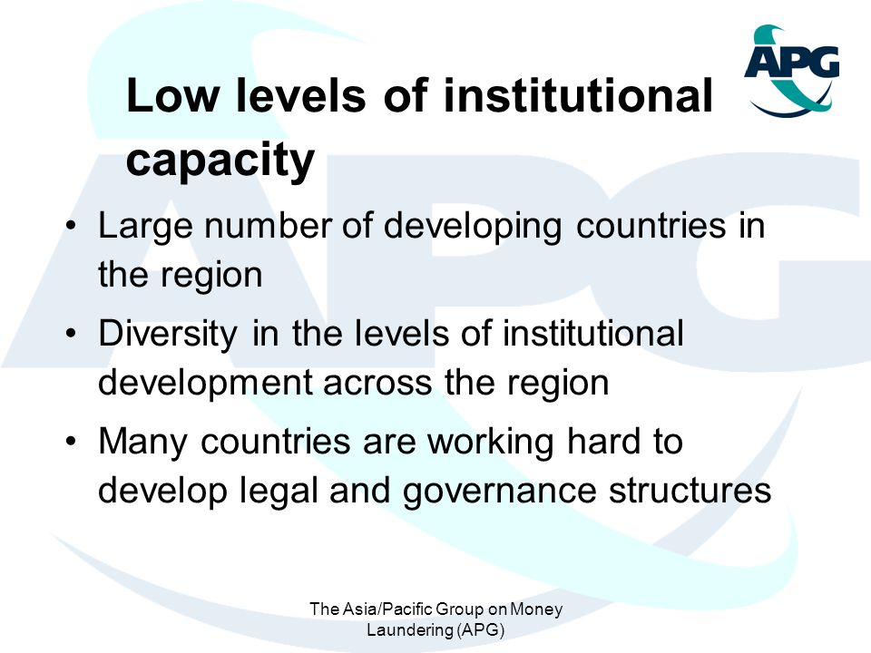 The Asia/Pacific Group on Money Laundering (APG) Low levels of institutional capacity Large number of developing countries in the region Diversity in