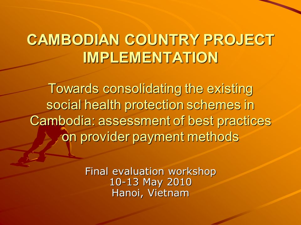CAMBODIAN COUNTRY PROJECT IMPLEMENTATION Towards consolidating the existing social health protection schemes in Cambodia: assessment of best practices