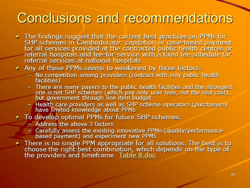 10 Conclusions and recommendations The findings suggest that the current best practices on PPMs for SHP schemes in Cambodia are: capitation or case-based payment for all services provided at the contracted public health centres or referral hospitals and fee-for-service with a fixed fee schedule for referral services at national hospitals Any of these PPMs seems to weakened by three factors: –No competition among providers (contract with only public health facilities) –There are many payers to the public health facilities and the strongest one is not SHP schemes (which pay only user fees, not the real cost), but government through line item budget –Health care providers as well as SHP scheme operators (purchasers) have limited knowledge about PPMs To develop optimal PPMs for future SHP schemes: –Address the above 3 factors –Carefully assess the existing innovative PPMs (quality/performance- based payment) and experiment new PPMs There is no single PPM appropriate for all solutions.