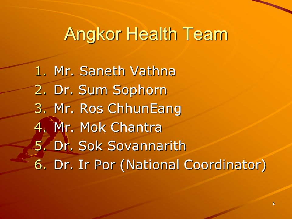 2 Angkor Health Team 1.Mr. Saneth Vathna 2.Dr. Sum Sophorn 3.Mr. Ros ChhunEang 4.Mr. Mok Chantra 5.Dr. Sok Sovannarith 6.Dr. Ir Por (National Coordina