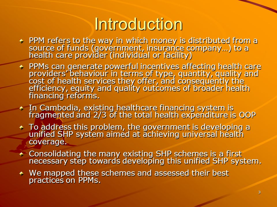 3 Introduction PPM refers to the way in which money is distributed from a source of funds (government, insurance company…) to a health care provider (