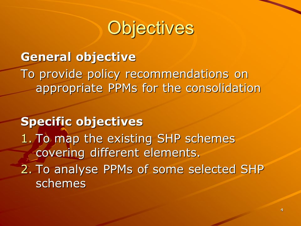 4 Objectives General objective To provide policy recommendations on appropriate PPMs for the consolidation Specific objectives 1.To map the existing SHP schemes covering different elements.