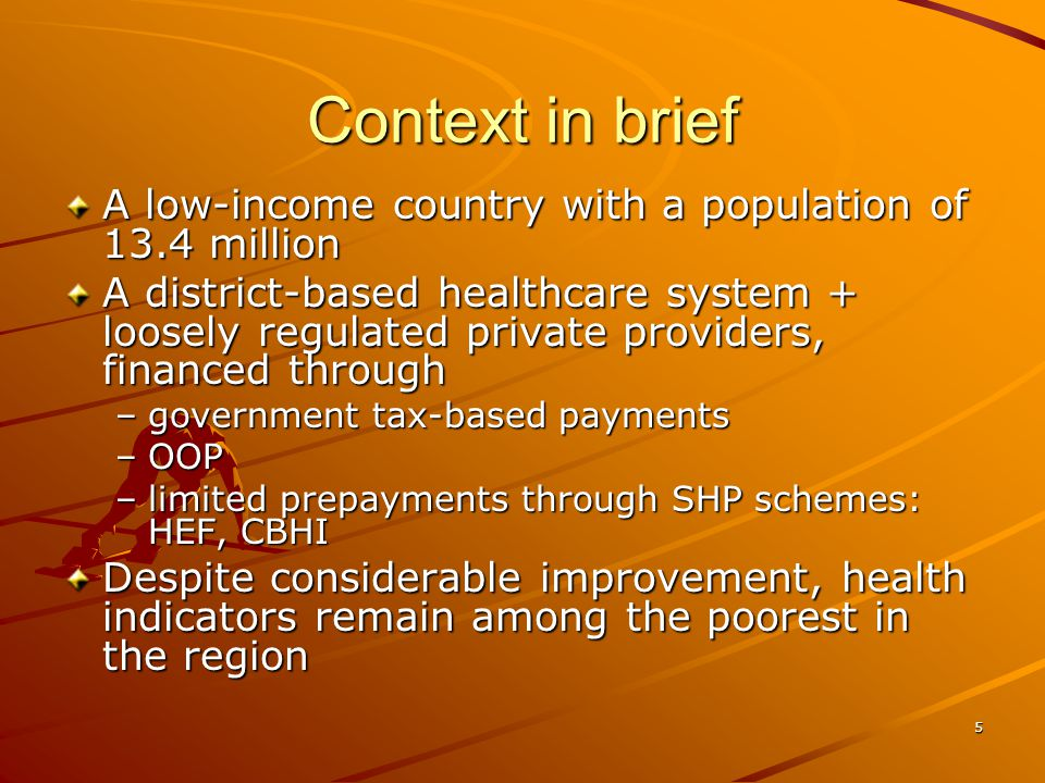 5 Context in brief A low-income country with a population of 13.4 million A district-based healthcare system + loosely regulated private providers, financed through –government tax-based payments –OOP –limited prepayments through SHP schemes: HEF, CBHI Despite considerable improvement, health indicators remain among the poorest in the region