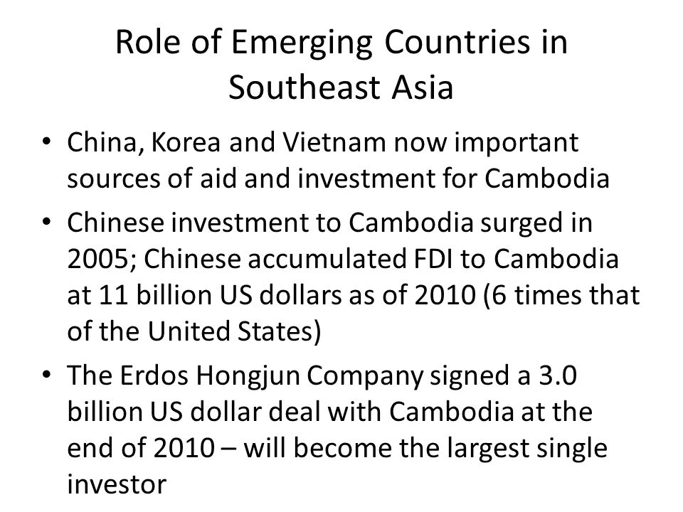 Role of Emerging Countries in Southeast Asia China, Korea and Vietnam now important sources of aid and investment for Cambodia Chinese investment to Cambodia surged in 2005; Chinese accumulated FDI to Cambodia at 11 billion US dollars as of 2010 (6 times that of the United States) The Erdos Hongjun Company signed a 3.0 billion US dollar deal with Cambodia at the end of 2010 – will become the largest single investor