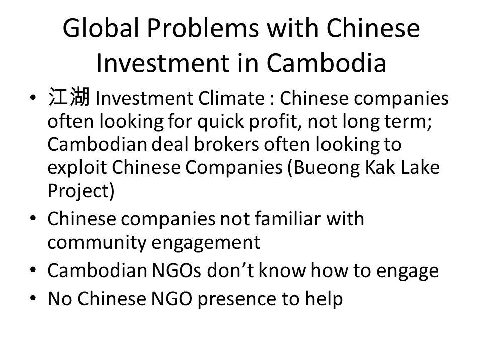 Global Problems with Chinese Investment in Cambodia 江湖 Investment Climate : Chinese companies often looking for quick profit, not long term; Cambodian deal brokers often looking to exploit Chinese Companies (Bueong Kak Lake Project) Chinese companies not familiar with community engagement Cambodian NGOs don't know how to engage No Chinese NGO presence to help