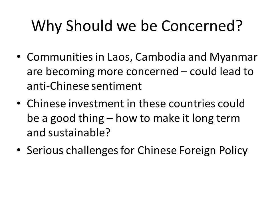 Why Should we be Concerned? Communities in Laos, Cambodia and Myanmar are becoming more concerned – could lead to anti-Chinese sentiment Chinese inves