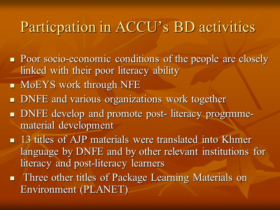 Particpation in ACCU's BD activities Poor socio-economic conditions of the people are closely linked with their poor literacy ability Poor socio-economic conditions of the people are closely linked with their poor literacy ability MoEYS work through NFE MoEYS work through NFE DNFE and various organizations work together DNFE and various organizations work together DNFE develop and promote post- literacy progrmme- material development DNFE develop and promote post- literacy progrmme- material development 13 titles of AJP materials were translated into Khmer language by DNFE and by other relevant institutions for literacy and post-literacy learners 13 titles of AJP materials were translated into Khmer language by DNFE and by other relevant institutions for literacy and post-literacy learners Three other titles of Package Learning Materials on Environment (PLANET) Three other titles of Package Learning Materials on Environment (PLANET)
