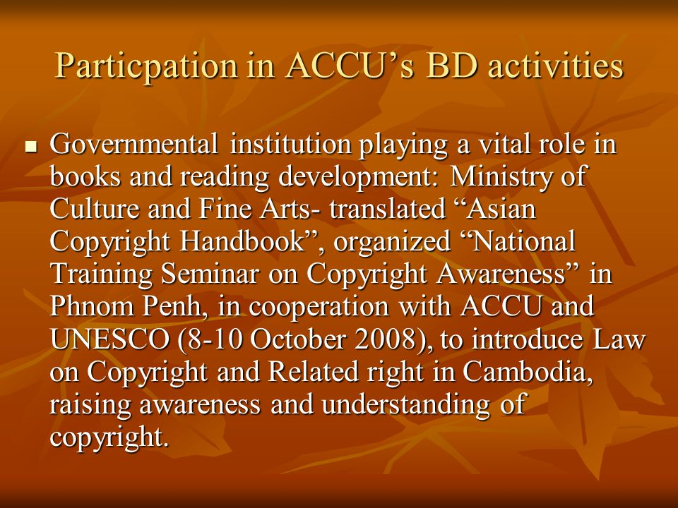 Governmental institution playing a vital role in books and reading development: Ministry of Culture and Fine Arts- translated Asian Copyright Handbook , organized National Training Seminar on Copyright Awareness in Phnom Penh, in cooperation with ACCU and UNESCO (8-10 October 2008), to introduce Law on Copyright and Related right in Cambodia, raising awareness and understanding of copyright.