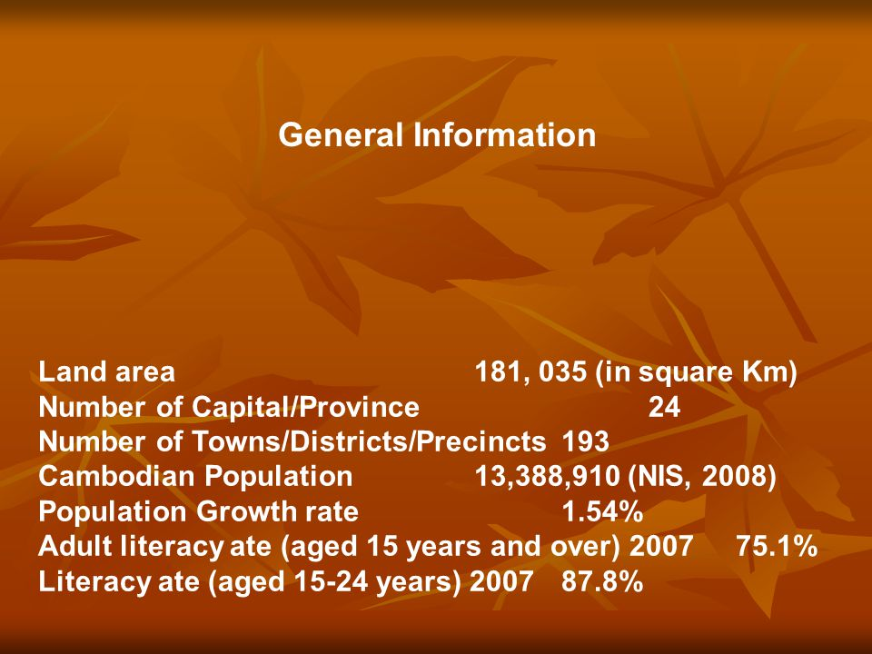 General Information Land area181, 035 (in square Km) Number of Capital/Province24 Number of Towns/Districts/Precincts193 Cambodian Population13,388,910 (NIS, 2008) Population Growth rate1.54% Adult literacy ate (aged 15 years and over) 200775.1% Literacy ate (aged 15-24 years) 200787.8%