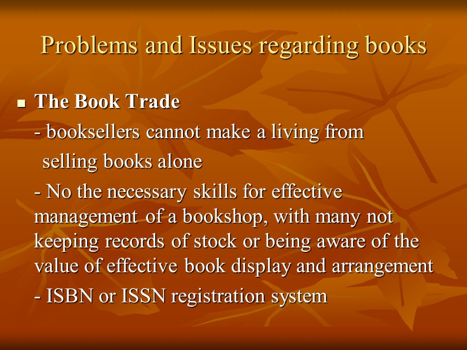 The Book Trade The Book Trade - booksellers cannot make a living from selling books alone selling books alone - No the necessary skills for effective management of a bookshop, with many not keeping records of stock or being aware of the value of effective book display and arrangement - ISBN or ISSN registration system Problems and Issues regarding books