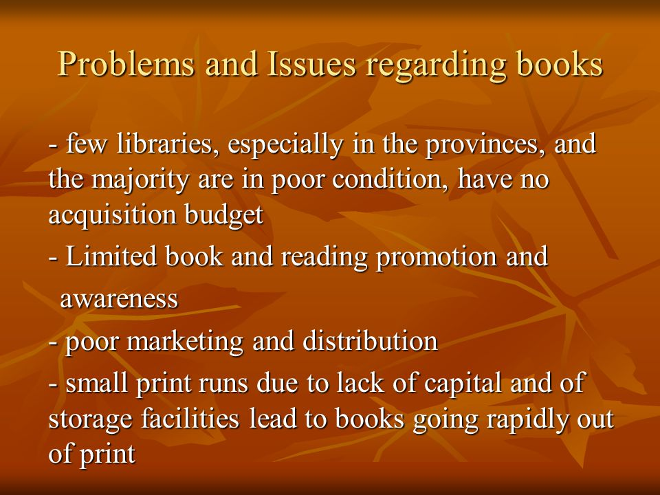 - few libraries, especially in the provinces, and the majority are in poor condition, have no acquisition budget - Limited book and reading promotion and awareness awareness - poor marketing and distribution - small print runs due to lack of capital and of storage facilities lead to books going rapidly out of print Problems and Issues regarding books