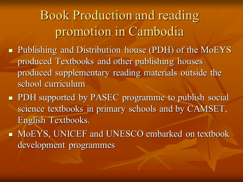 Book Production and reading promotion in Cambodia Publishing and Distribution house (PDH) of the MoEYS produced Textbooks and other publishing houses produced supplementary reading materials outside the school curriculum Publishing and Distribution house (PDH) of the MoEYS produced Textbooks and other publishing houses produced supplementary reading materials outside the school curriculum PDH supported by PASEC programme to publish social science textbooks in primary schools and by CAMSET, English Textbooks.