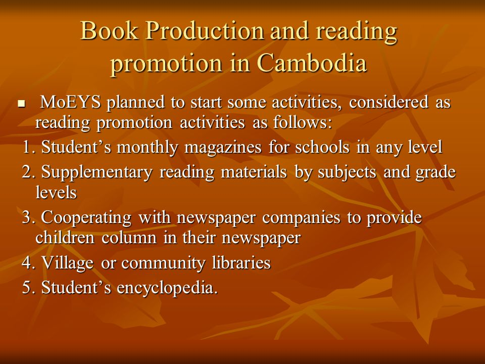 Book Production and reading promotion in Cambodia MoEYS planned to start some activities, considered as reading promotion activities as follows: MoEYS