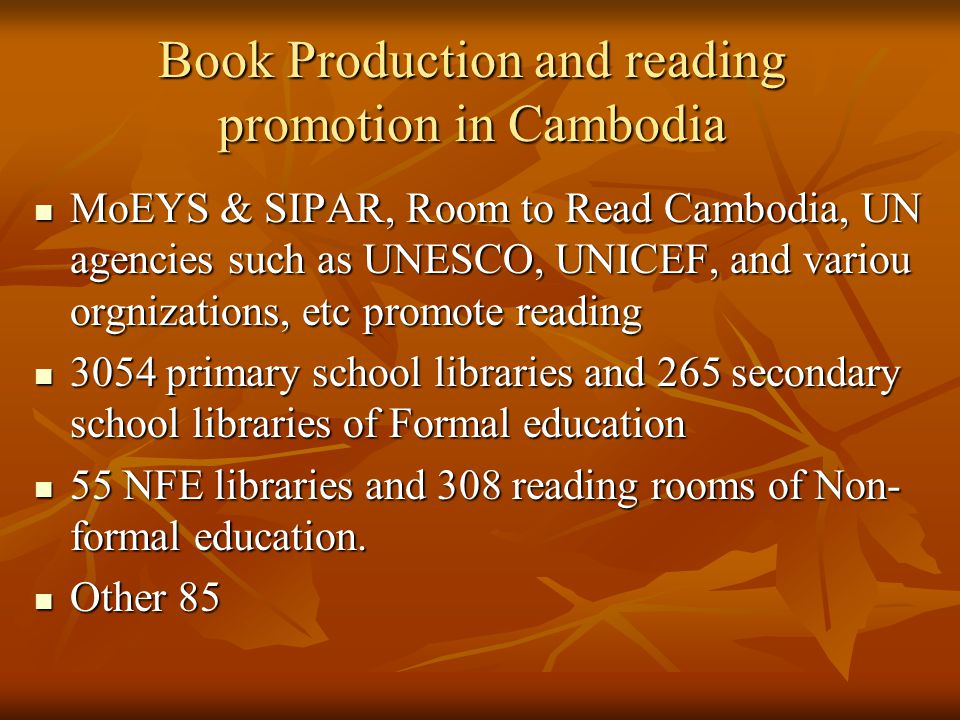 Book Production and reading promotion in Cambodia MoEYS & SIPAR, Room to Read Cambodia, UN agencies such as UNESCO, UNICEF, and variou orgnizations, etc promote reading MoEYS & SIPAR, Room to Read Cambodia, UN agencies such as UNESCO, UNICEF, and variou orgnizations, etc promote reading 3054 primary school libraries and 265 secondary school libraries of Formal education 3054 primary school libraries and 265 secondary school libraries of Formal education 55 NFE libraries and 308 reading rooms of Non- formal education.