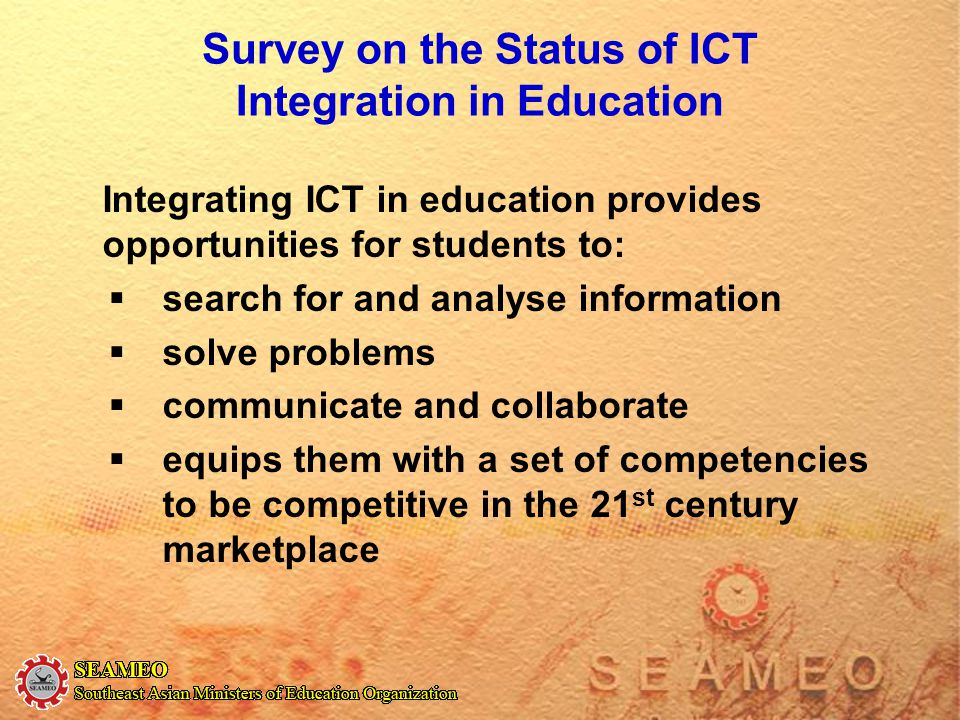 Survey on the Status of ICT Integration in Education Integrating ICT in education provides opportunities for students to:  search for and analyse inf